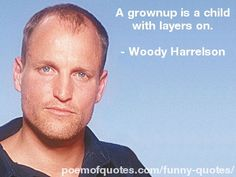 https://flic.kr/p/c3jnG7 | Woody Harrelson | A grownup is a child with layers on. www.poemofquotes.com/quotes/
