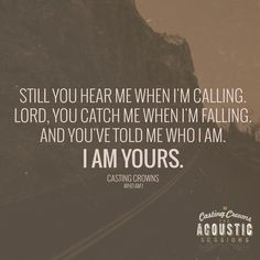 Still you hear me when I'm calling. Lord, you catch me when I'm falling, and you've told me who I am. I am yours