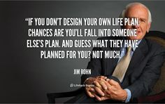 If you don't design your own life plan, chances are you'll fall into someone else's plan.?ref=pinp nn If you don't design your own life plan, chances are you'll fall into someone else's plan. And guess what they have planned for you? Not much. -Jim Rohn