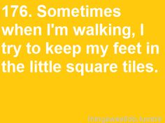 """sometimes when I'm walking, I try to keep my feet in the little square tiles"" haha ocd ever since i was little!"
