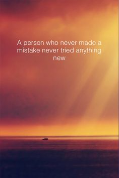 A person who never made a mistake never tried anything new --Albert Einstein