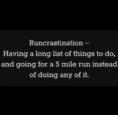 Runcrastination - Having a long list of things to do, and going for a 5 mile run instead of doing any of it.