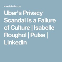 Uber's Privacy Scandal Is a Failure of Culture | Isabelle Roughol | Pulse | LinkedIn