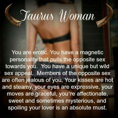 Taurus women are most magnetic and erotic pulling in the opposite sex.