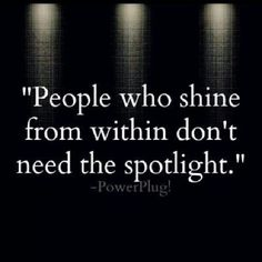 People who Shine from Within don't nee the Spotlight