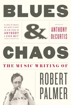 Blues & Chaos: The Music Writing of Robert Palmer (2009)