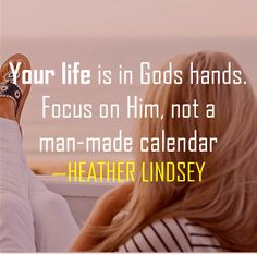 Your life is in Gods hands. Focus on Him, not a man-made calendar. -HEATHER LINDSEY