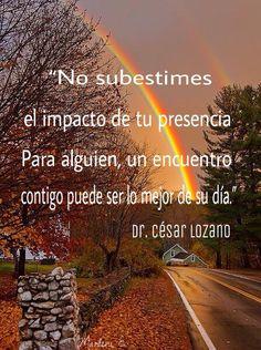 """""""No subestimes el impacto de tu presencia. Para alguien, un encuentro contigo puede ser lo mejor de su día."""" Dr. César Lozano"""