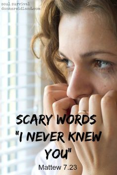 """Scary Words: 'I never knew you'"" - Jesus gave a pretty serious warning in Matthew 7 when He said, ""Not everyone who says to Me, 'Lord, Lord,' shall enter the kingdom of heaven …"" There are people, sitting in church every Sunday, who believe they are headed for heaven when they're really in danger of hearing those words, ""I never knew you, depart from me …""  Read today's post to see what won't save us. Don't let pride or fear of what people might think keep you from seeking answers if you…"