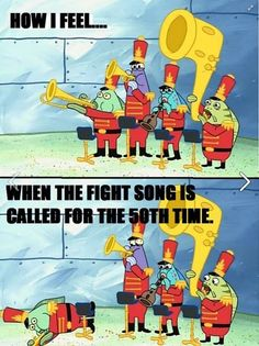 Having to play the fight song for the 50 millionth time :P