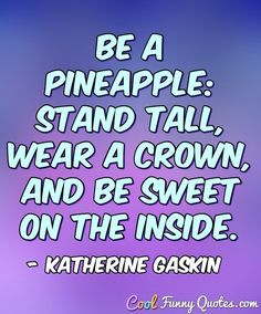 Be a pineapple: stand tall, wear a crown, and be sweet on the inside. #coolfunnyquotes
