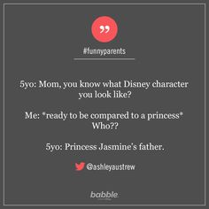 "Parenting Quote: ""5yo: Mom, you know what Disney character you look like? Me: *ready to be compared to a princess* Who?? 5yo: Princess Jasmine's father."" — ashleyaustrew #funnyparents"