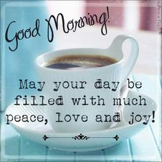 ☕ Good Morning! May your day be filled with much peace, love and joy! ☕