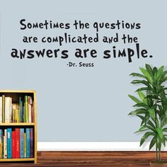 Sometimes the questions are complicated and the answers are simple. - Dr. Seuss. This item is available 2 sizes and 15 different colours. All items come in sections and can be positioned as you wish.  Material: PVC/Vinyl.  Small size: 23cm(h) * 58cm(w).  Large size: 33cm(h) * 91cm(w).  Color: Black, White, Pink, Green, Red, Orange, Purple, Dark Coffee, Dark Blue, Dark Gray, Light Blue, Light Coffee, Light Grey, Light Purple, Orange Yellow. Wall Stickers Quotes, Wall Quotes, Wall Decals, Grey Light, Light Purple, Dark Blue, Color Black, Black White, Pvc Vinyl