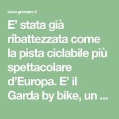 E' stata già ribattezzata come la pista ciclabile più spettacolare d'Europa. E' il Garda by bike, un anello unico al mondo che percorre oltre 140 km.