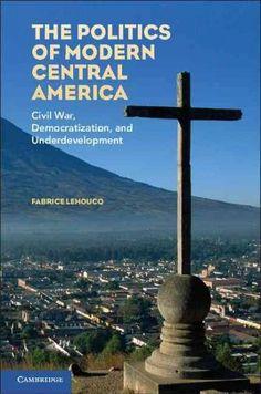 The Politics of Modern Central America: Civil War, Democratization, and Underdevelopment