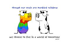 Though our souls are marbled rainbow, we choose to live in a world of monotone.  --Fluid Ink on Facebook.