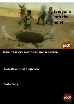"Toph humor: ""Everyone into the hole!"" ""It's so dark down here, I can't see a thing."" ""Oh no, what a nightmare!"" ""Sorry."""
