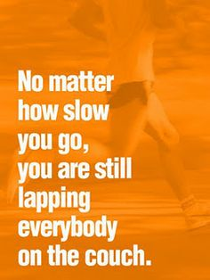 No matter how slow you go, you are still lapping everyone on the couch - I say as I jump up and down in front of the TV =)