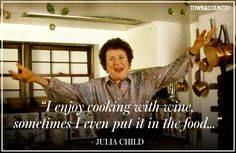 The Best Julia Child Quotes... her and the French guy that I can't remember... yeah, they were never sober. Lol