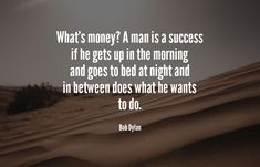 What's money? A man is a success if he gets up in the morning and goes to bed at night and in between does what he wants to do. Growth Quotes, Growth Hacking, Competitor Analysis, Marketing Quotes, He Wants, Bob Dylan, Growth Mindset, Quote Of The Day, Awesome