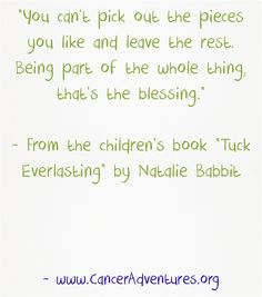 You can't pick out the pieces you like and leave the rest. Being part of the whole thing, that's the blessing.  - From the children's book Tuck Everlasting by Natalie Babbit
