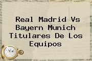 http://tecnoautos.com/wp-content/uploads/imagenes/tendencias/thumbs/real-madrid-vs-bayern-munich-titulares-de-los-equipos.jpg Real Madrid. Real Madrid vs Bayern Munich titulares de los equipos, Enlaces, Imágenes, Videos y Tweets - http://tecnoautos.com/actualidad/real-madrid-real-madrid-vs-bayern-munich-titulares-de-los-equipos/