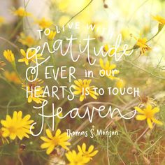 To live with gratitude ever in our hearts is to touch heaven. Thomas S Monson #sharegoodness