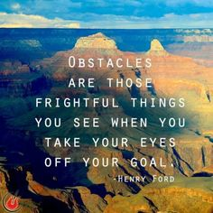 Obstacles are those frightful things you see when you take your eyes off your goal. Henry Ford.