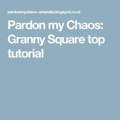 Pardon my Chaos: Granny Square top tutorial