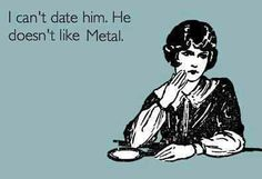 Haha, this is going on my requirement list. My exes never listened to metal and it was more of a problem than I thought it would be.