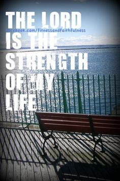 the Lord is the strength of my life.
