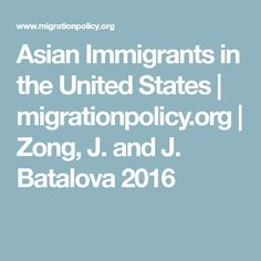 Asian Immigrants in the United States | migrationpolicy.org |  Zong, J. and J. Batalova  2016