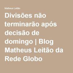 Divisões não terminarão após decisão de domingo   Blog Matheus Leitão da Rede Globo