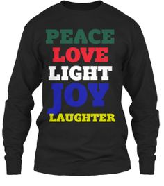 Peace Love Light Joy Laughter | Teespring  BUY THIS SHIRT SO I CAN GO SEE THE DOCTOR & GET MY GREEN LIGHT LASER SURGERY ON MY PROSTATE!  THANK YOU!