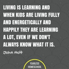 10 things nobody tells you about homeschooling Living is learning and when kids are living fully and energetically and happily they are learning a lot, even if we dont always know what it is. John Holt homeschooling quote featured on Fearless Homeschool. Leadership Quotes, Education Quotes, John Holt, Educational Leadership, Educational Technology, Educational Toys, Educational Theories, Educational Psychology, How To Start Homeschooling