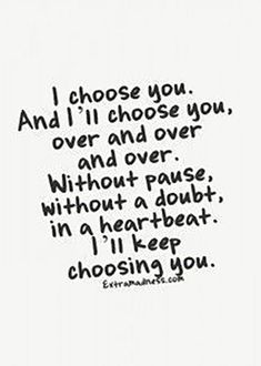 "Love is eternal. | ""I choose you. And I'll choose you over and over and over. Without pause, without a doubt, in a heartbeat. I'll keep choosing you."""