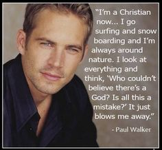 Former Mormon who became a Christian, Paul Walker. He is with The Lord now. I tell people all the time look around and who dares to say god is not in the mist of us , with such splendid beauty he bestows upon us! Christian Actors, Christian Quotes, Christian Men, Christian Faith, Paul Walker, Faith Quotes, Me Quotes, Actor Quotes, Loss Quotes