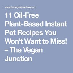 11 Oil-Free Plant-Based Instant Pot Recipes You Won't Want to Miss! – The Vegan Junction