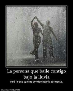 La persona que baile contigo bajo la lluvia, será la que camine contigo bajo la tormenta.