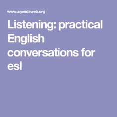 """Listening: practical English conversations for esl -- ESPECIALLY USEFUL:  SEE """"Conversational Gambits"""" exercises."""
