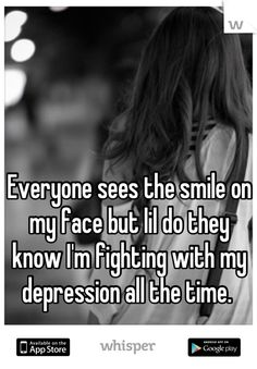 Everyone sees the smile on my face but lil do they know I'm fighting with my depression all the time.