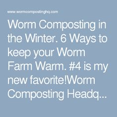 Worm Composting in the Winter. 6 Ways to keep your Worm Farm Warm. #4 is my new favorite!Worm Composting Headquarters