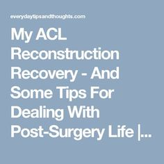 My ACL Reconstruction Recovery - And Some Tips For Dealing With Post-Surgery Life   Everyday Tips and Thoughts...