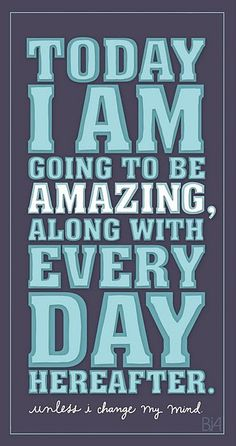 Today I am going to be amazing, along with every day hereafter. Unless I change my mind