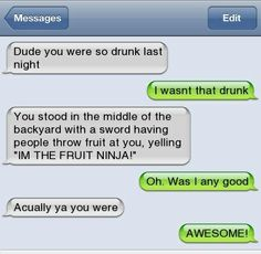 -I wasn't THAT drunk -Oh yeah?!?!