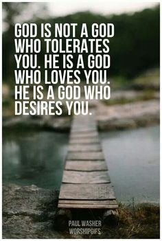 God is not a God who tolerates you. He is a God who loves you. He is a God who desires you.