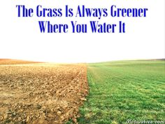 "The Grass Is Always Greener Where You Water It -  You've heard the phrase ""grass is greener on the other side of the fence"" - people always think others have it better. Well make your situation better by ""watering your grass"" & make it as beautiful as you want. Do your own lawn control. Nourish it, water it & control your own life to get what you want out of it."