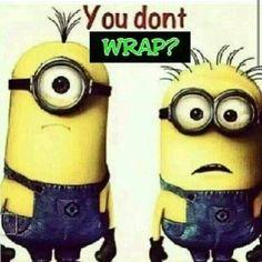 Minions--- you don't wrap??? IT WORKS humor!   Alaneswraps.myitworks.com