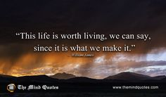 "themindquotes.com : William James Quotes on Life and Wisdom""This life is worth living, we can say, since it is what we make it."" ~ William James"